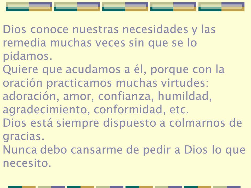 Dios conoce nuestras necesidades y las remedia muchas veces sin que se lo pidamos. Quiere que acudamos a él, porque con la oración practicamos muchas