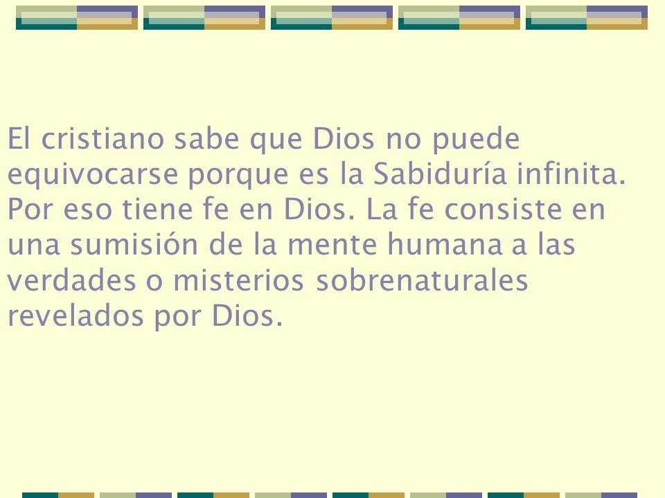El cristiano sabe que Dios no puede equivocarse porque es la Sabiduría infinita. Por eso tiene fe en Dios. La fe consiste en una sumisión de la mente
