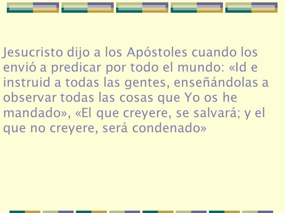 Jesucristo dijo a los Apóstoles cuando los envió a predicar por todo el mundo: «Id e instruid a todas las gentes, enseñándolas a observar todas las co