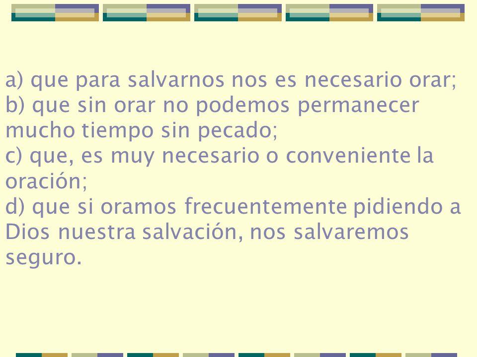 a) que para salvarnos nos es necesario orar; b) que sin orar no podemos permanecer mucho tiempo sin pecado; c) que, es muy necesario o conveniente la
