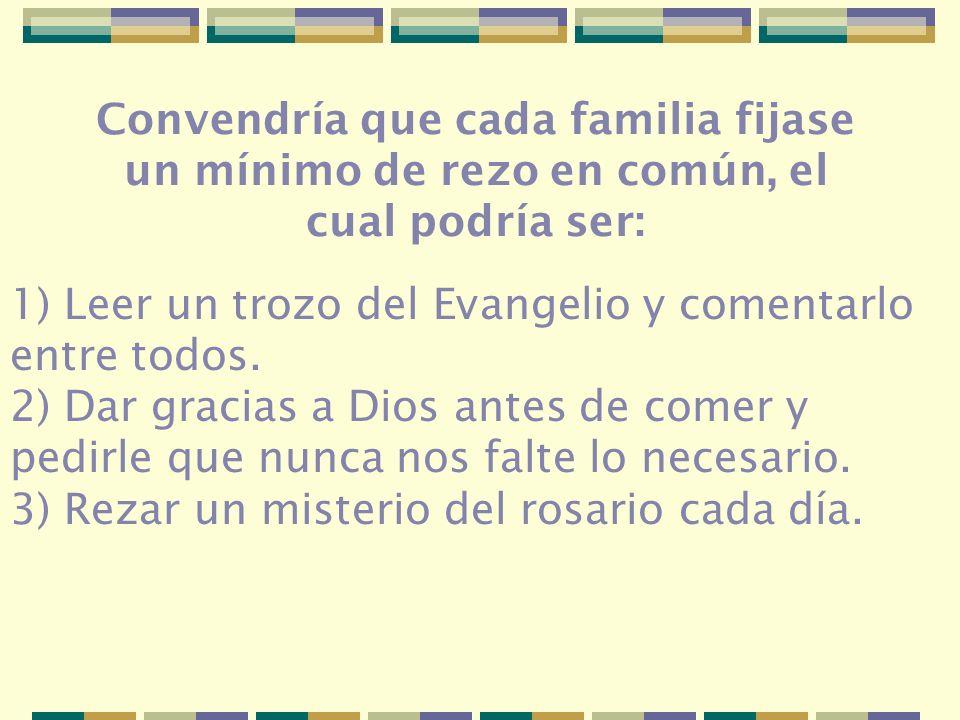 Convendría que cada familia fijase un mínimo de rezo en común, el cual podría ser: 1) Leer un trozo del Evangelio y comentarlo entre todos. 2) Dar gra