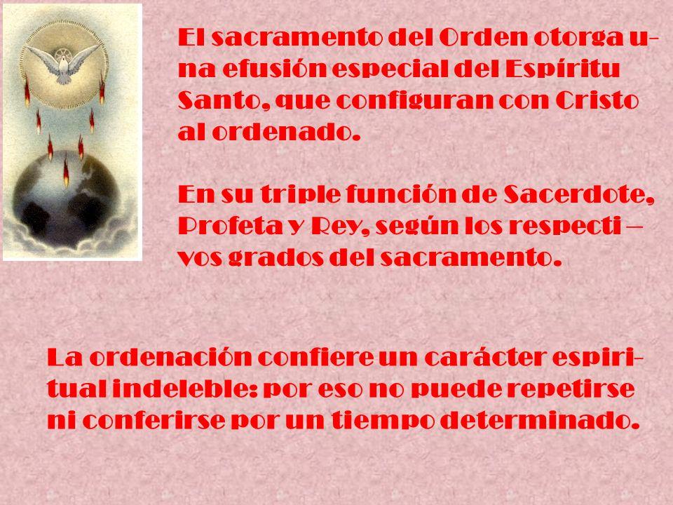 El sacramento del Orden otorga u- na efusión especial del Espíritu Santo, que configuran con Cristo al ordenado. En su triple función de Sacerdote, Pr