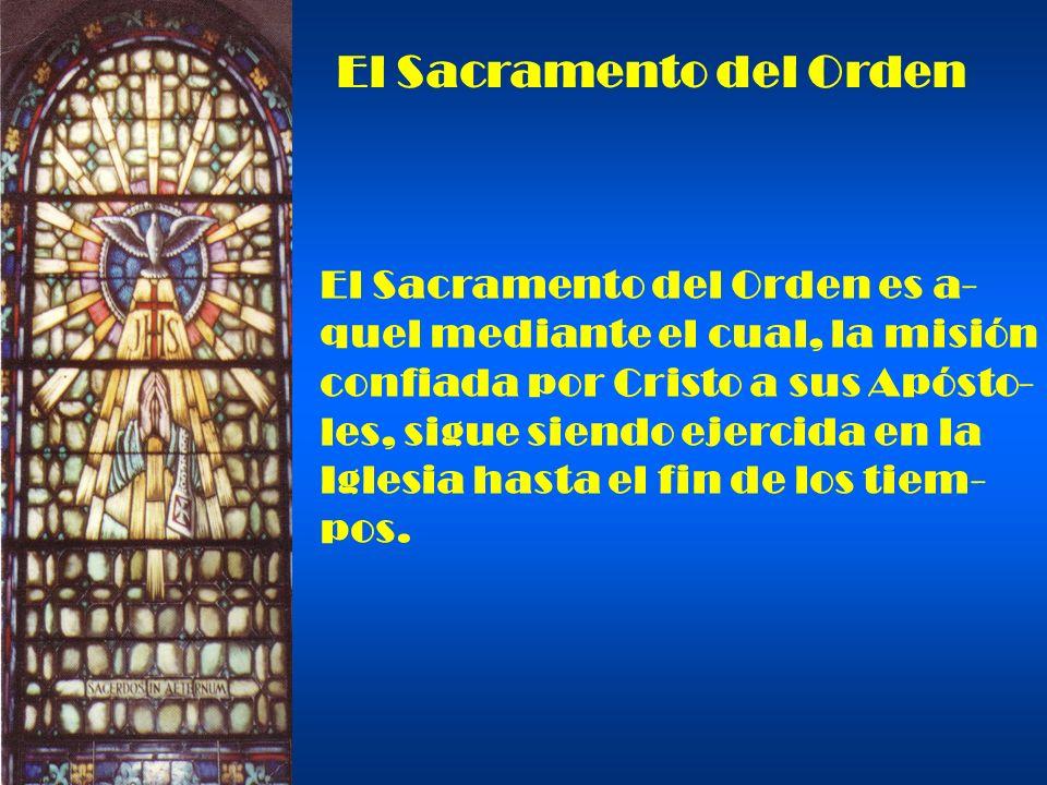 El Sacramento del Orden El Sacramento del Orden es a- quel mediante el cual, la misión confiada por Cristo a sus Apósto- les, sigue siendo ejercida en