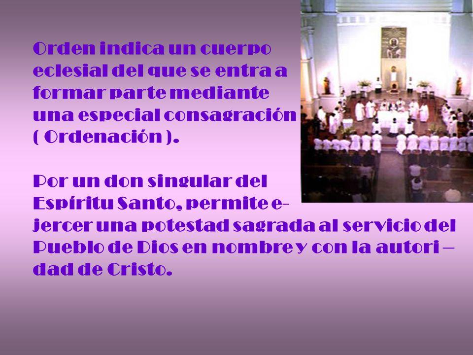 Orden indica un cuerpo eclesial del que se entra a formar parte mediante una especial consagración ( Ordenación ). Por un don singular del Espíritu Sa