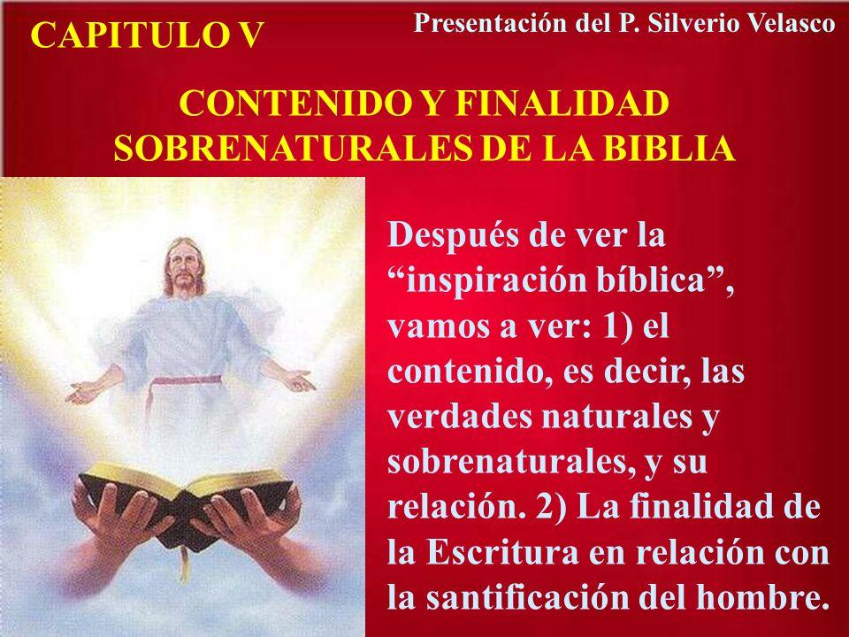 CAPITULO V CONTENIDO Y FINALIDAD SOBRENATURALES DE LA BIBLIA Después de ver la inspiración bíblica, vamos a ver: 1) el contenido, es decir, las verdad