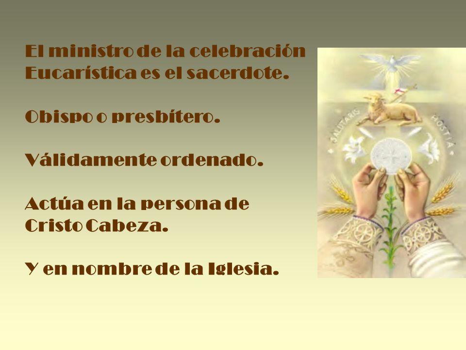 El ministro de la celebración Eucarística es el sacerdote. Obispo o presbítero. Válidamente ordenado. Actúa en la persona de Cristo Cabeza. Y en nombr