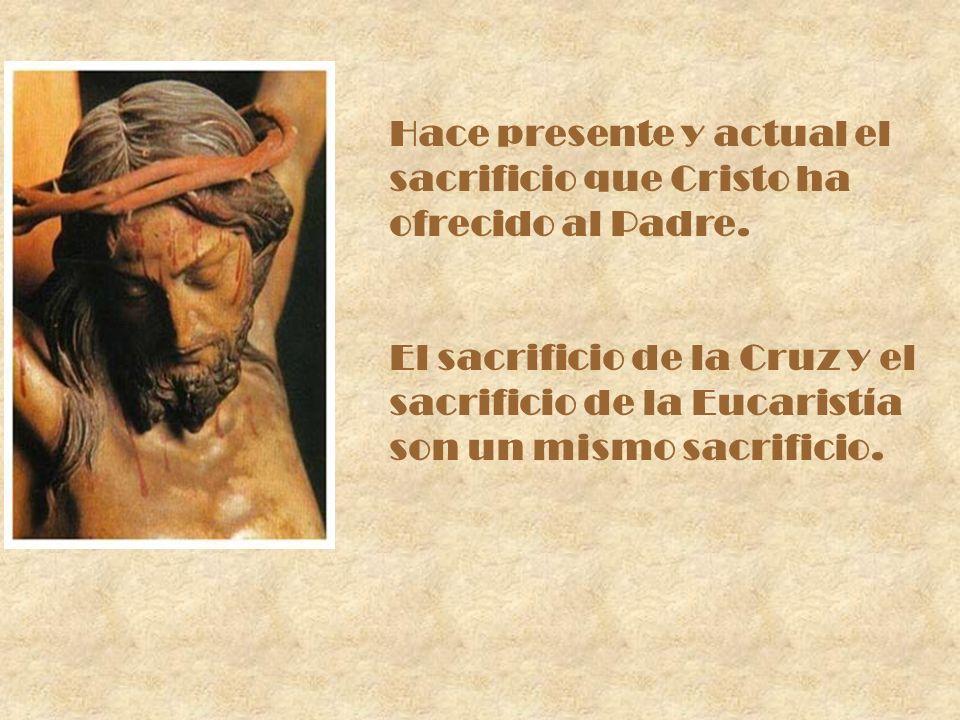 Hace presente y actual el sacrificio que Cristo ha ofrecido al Padre. El sacrificio de la Cruz y el sacrificio de la Eucaristía son un mismo sacrifici