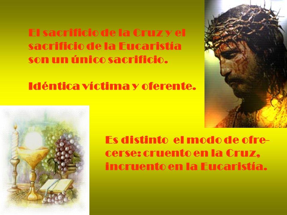 El sacrificio de la Cruz y el sacrificio de la Eucaristía son un único sacrificio. Idéntica víctima y oferente. Es distinto el modo de ofre- cerse: cr