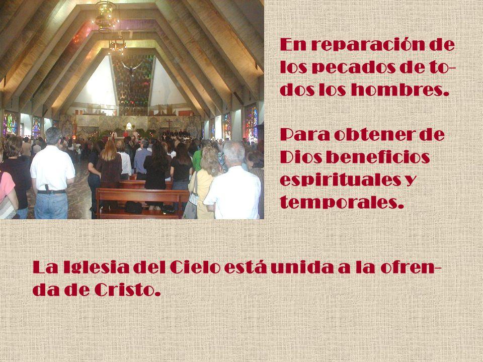 En reparación de los pecados de to- dos los hombres. Para obtener de Dios beneficios espirituales y temporales. La Iglesia del Cielo está unida a la o