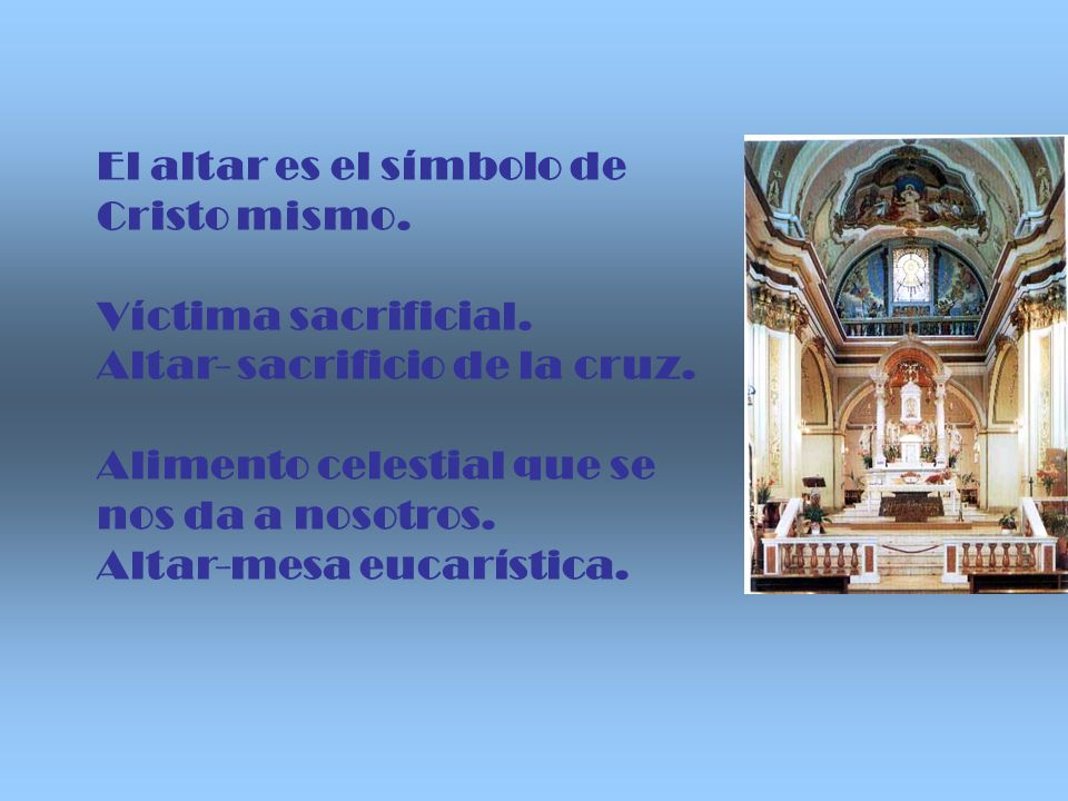 El altar es el símbolo de Cristo mismo. Víctima sacrificial. Altar- sacrificio de la cruz. Alimento celestial que se nos da a nosotros. Altar-mesa euc