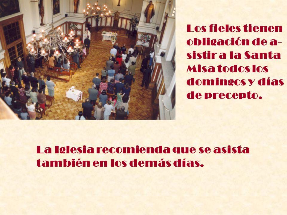 Los fieles tienen obligación de a- sistir a la Santa Misa todos los domingos y días de precepto. La Iglesia recomienda que se asista también en los de