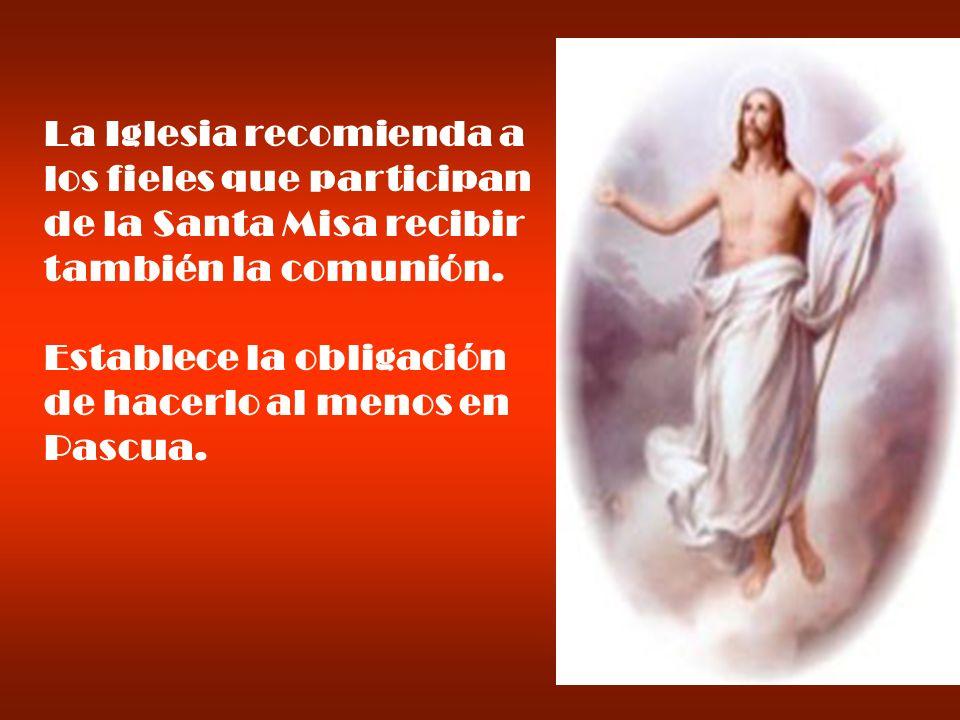 La Iglesia recomienda a los fieles que participan de la Santa Misa recibir también la comunión. Establece la obligación de hacerlo al menos en Pascua.