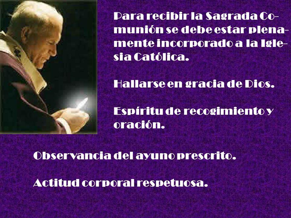 Para recibir la Sagrada Co- munión se debe estar plena- mente incorporado a la Igle- sia Católica. Hallarse en gracia de Dios. Espíritu de recogimient