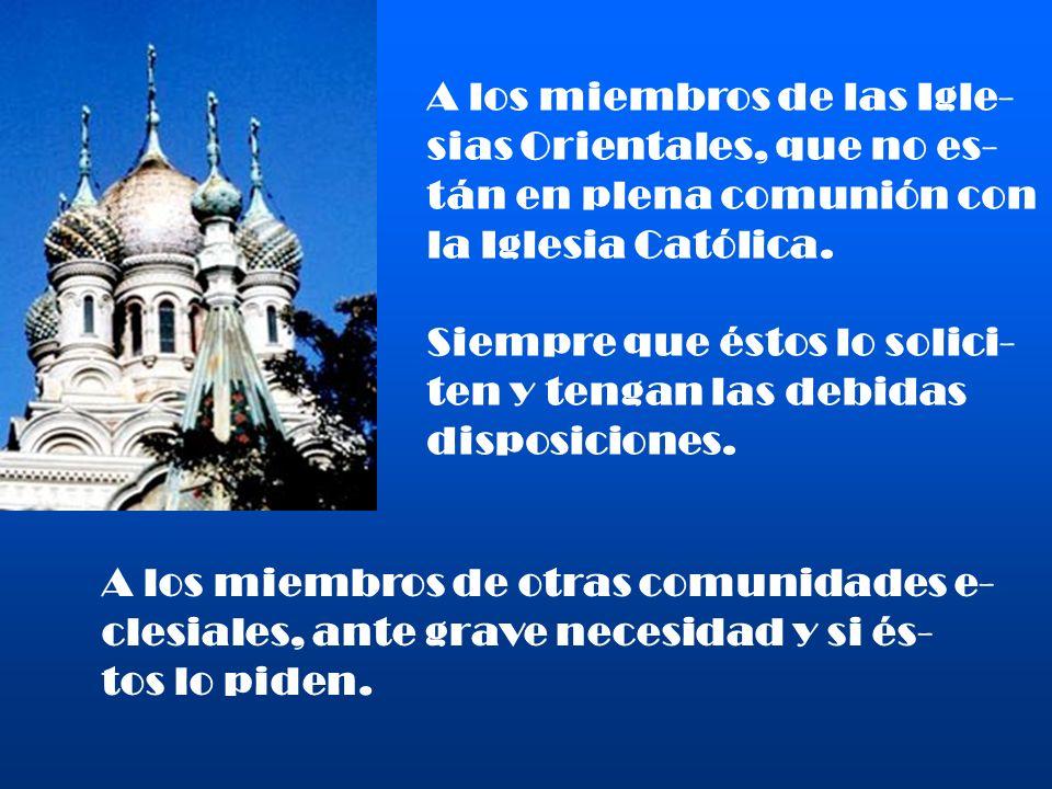A los miembros de las Igle- sias Orientales, que no es- tán en plena comunión con la Iglesia Católica. Siempre que éstos lo solici- ten y tengan las d