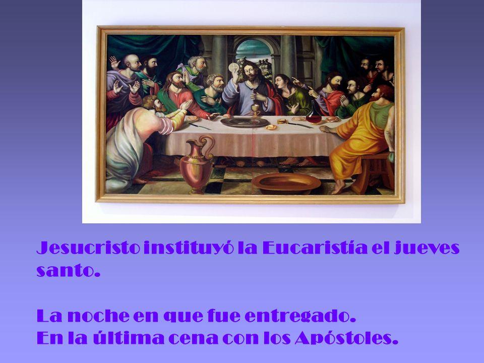 Jesucristo instituyó la Eucaristía el jueves santo. La noche en que fue entregado. En la última cena con los Apóstoles.