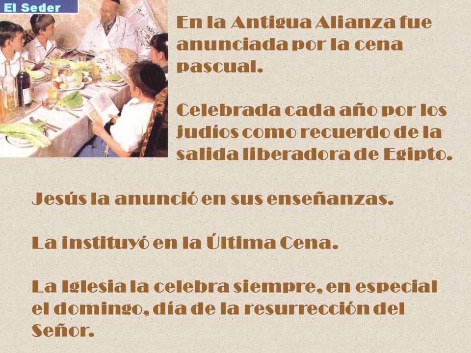 En la Antigua Alianza fue anunciada por la cena pascual. Celebrada cada año por los judíos como recuerdo de la salida liberadora de Egipto. Jesús la a