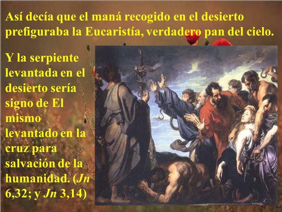 Así decía que el maná recogido en el desierto prefiguraba la Eucaristía, verdadero pan del cielo. Y la serpiente levantada en el desierto sería signo