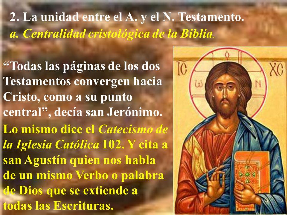 2. La unidad entre el A. y el N. Testamento. a. Centralidad cristológica de la Biblia. Todas las páginas de los dos Testamentos convergen hacia Cristo