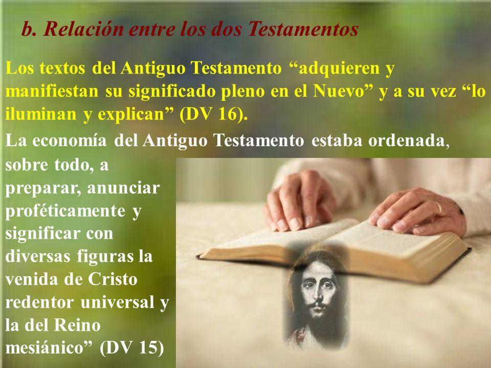 b. Relación entre los dos Testamentos Los textos del Antiguo Testamento adquieren y manifiestan su significado pleno en el Nuevo y a su vez lo ilumina