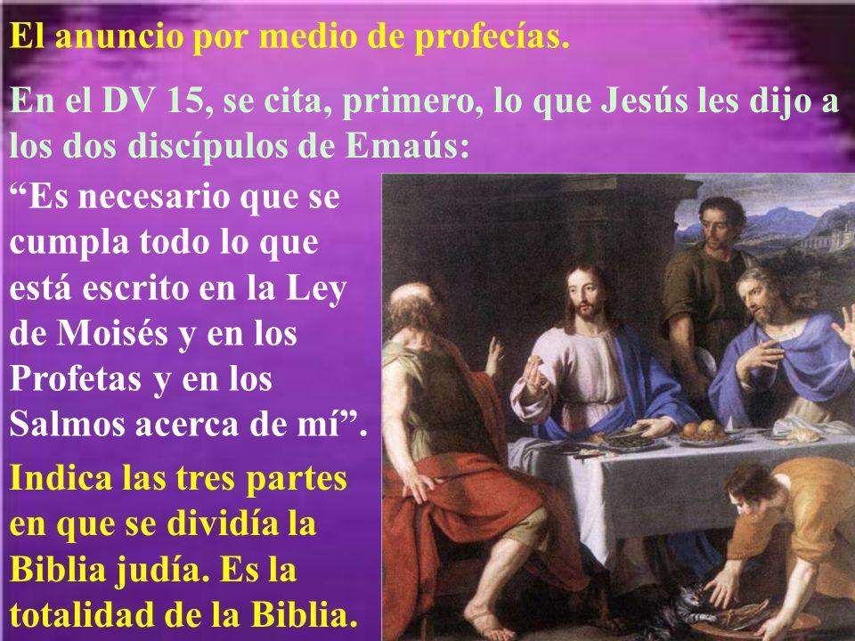 El anuncio por medio de profecías. En el DV 15, se cita, primero, lo que Jesús les dijo a los dos discípulos de Emaús: Es necesario que se cumpla todo