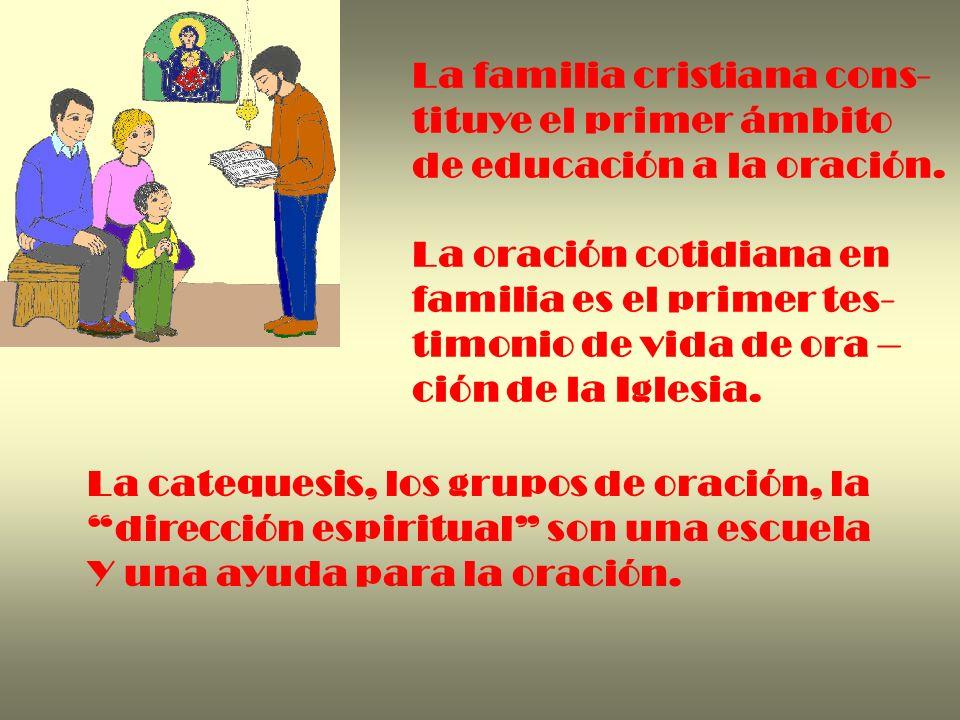 La familia cristiana cons- tituye el primer ámbito de educación a la oración. La oración cotidiana en familia es el primer tes- timonio de vida de ora