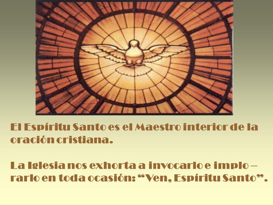 El Espíritu Santo es el Maestro interior de la oración cristiana. La Iglesia nos exhorta a invocarlo e implo – rarlo en toda ocasión: Ven, Espíritu Sa