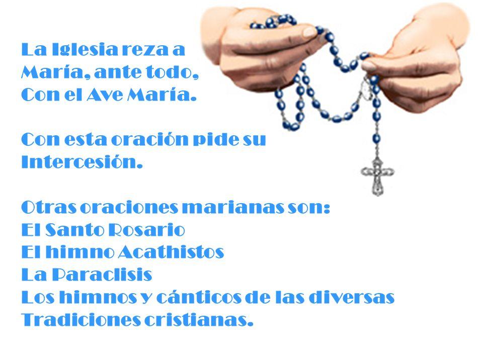La Iglesia reza a María, ante todo, Con el Ave María. Con esta oración pide su Intercesión. Otras oraciones marianas son: El Santo Rosario El himno Ac