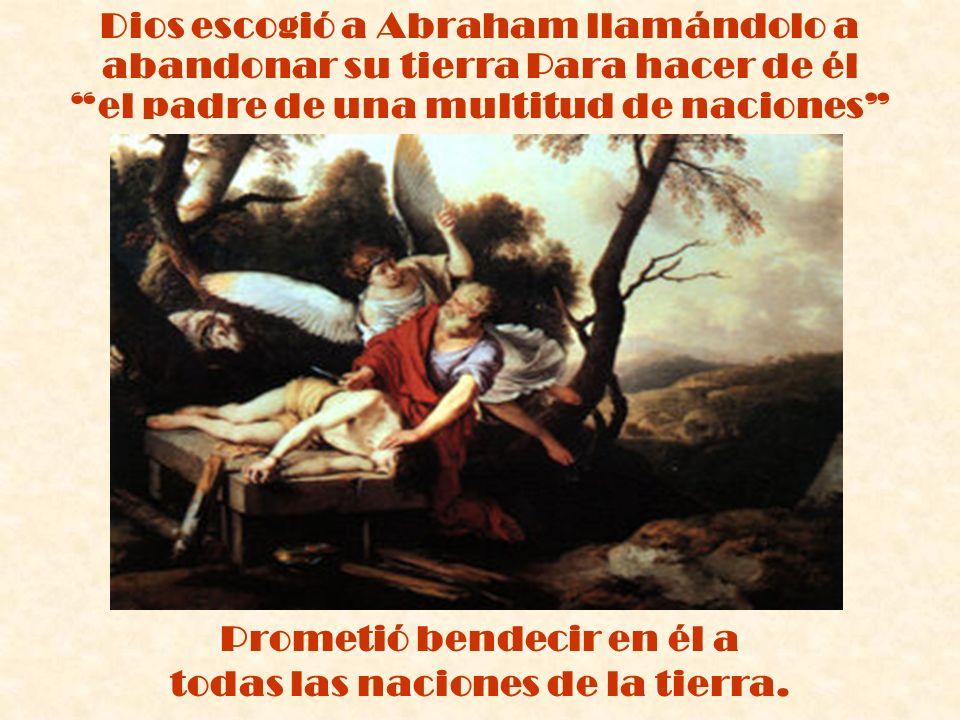 Dios escogió a Abraham llamándolo a abandonar su tierra Para hacer de él el padre de una multitud de naciones Prometió bendecir en él a todas las naci