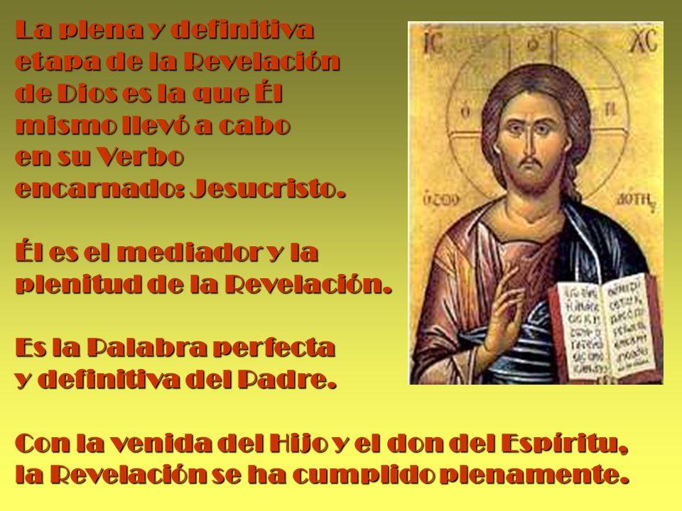 La plena y definitiva etapa de la Revelación de Dios es la que Él mismo llevó a cabo en su Verbo encarnado: Jesucristo. Él es el mediador y la plenitu