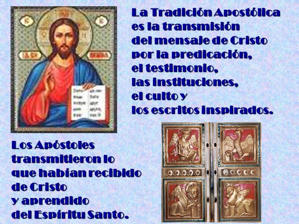 La Tradición Apostólica es la transmisión del mensaje de Cristo por la predicación, el testimonio, las instituciones, el culto y los escritos inspirad