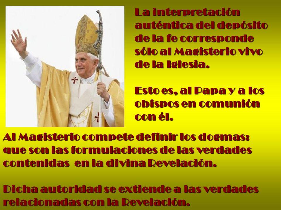 La interpretación auténtica del depósito de la fe corresponde sólo al Magisterio vivo de la Iglesia. Esto es, al Papa y a los obispos en comunión con