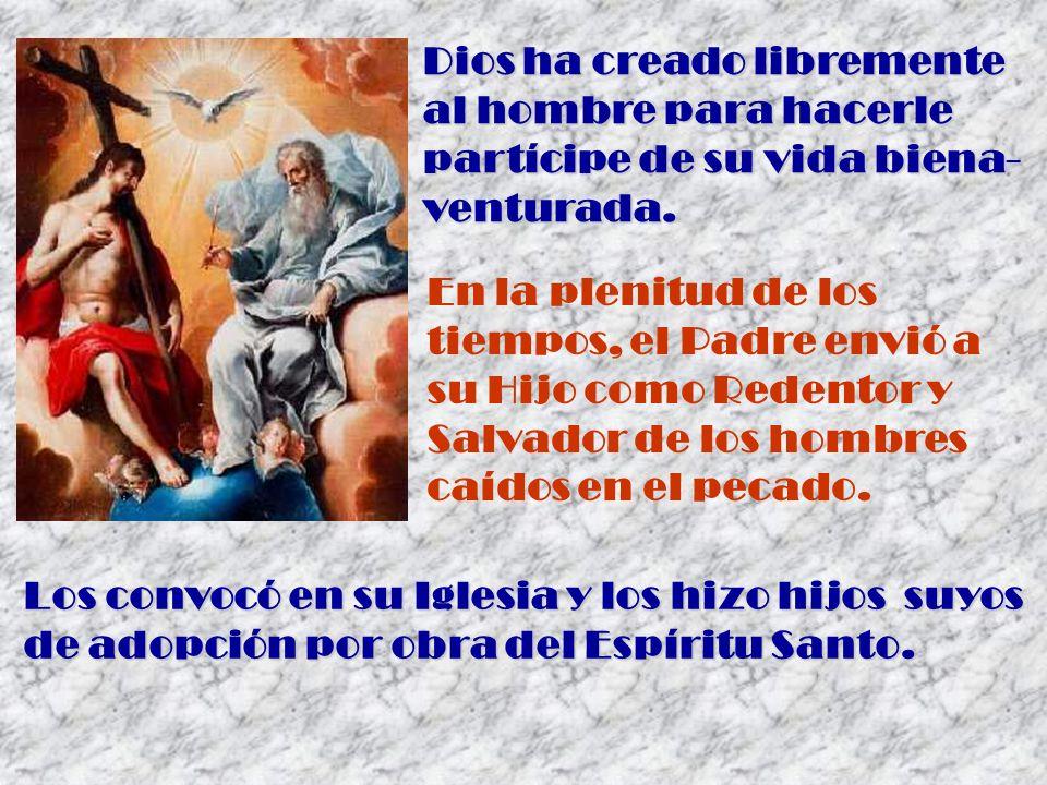 Dios ha creado libremente al hombre para hacerle partícipe de su vida biena- venturada. Los convocó en su Iglesia y los hizo hijos suyos de adopción p