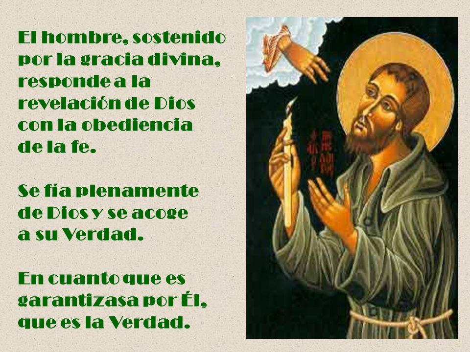 El hombre, sostenido por la gracia divina, responde a la revelación de Dios con la obediencia de la fe. Se fía plenamente de Dios y se acoge a su Verd