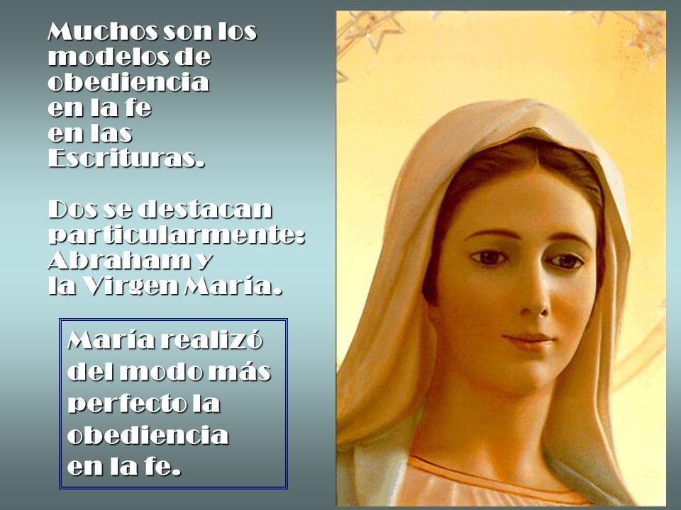 Muchos son los modelos de obediencia en la fe en las Escrituras. Dos se destacan particularmente: Abraham y la Virgen María. María realizó del modo má
