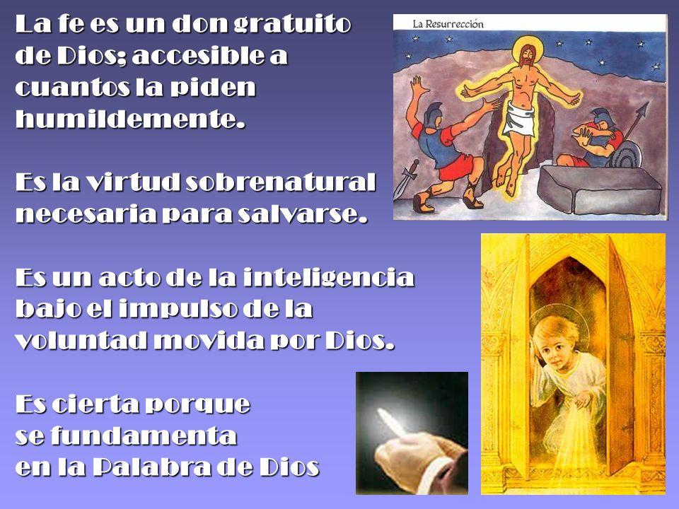 La fe es un don gratuito de Dios; accesible a cuantos la piden humildemente. Es la virtud sobrenatural necesaria para salvarse. Es un acto de la intel