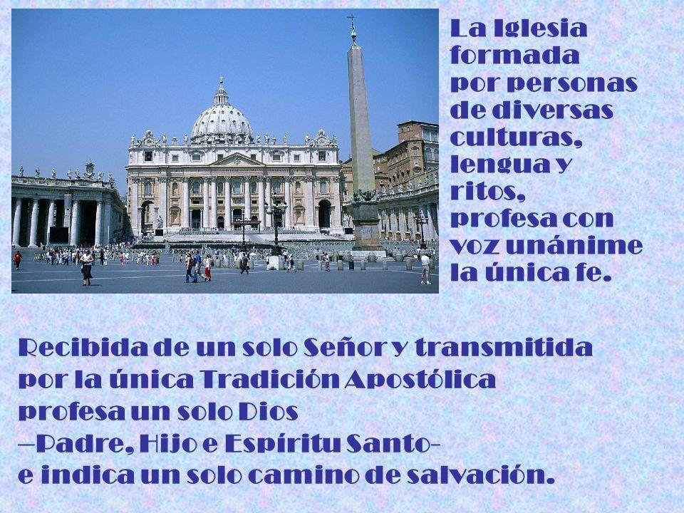 La Iglesia formada por personas de diversas culturas, lengua y ritos, profesa con voz unánime la única fe. Recibida de un solo Señor y transmitida por