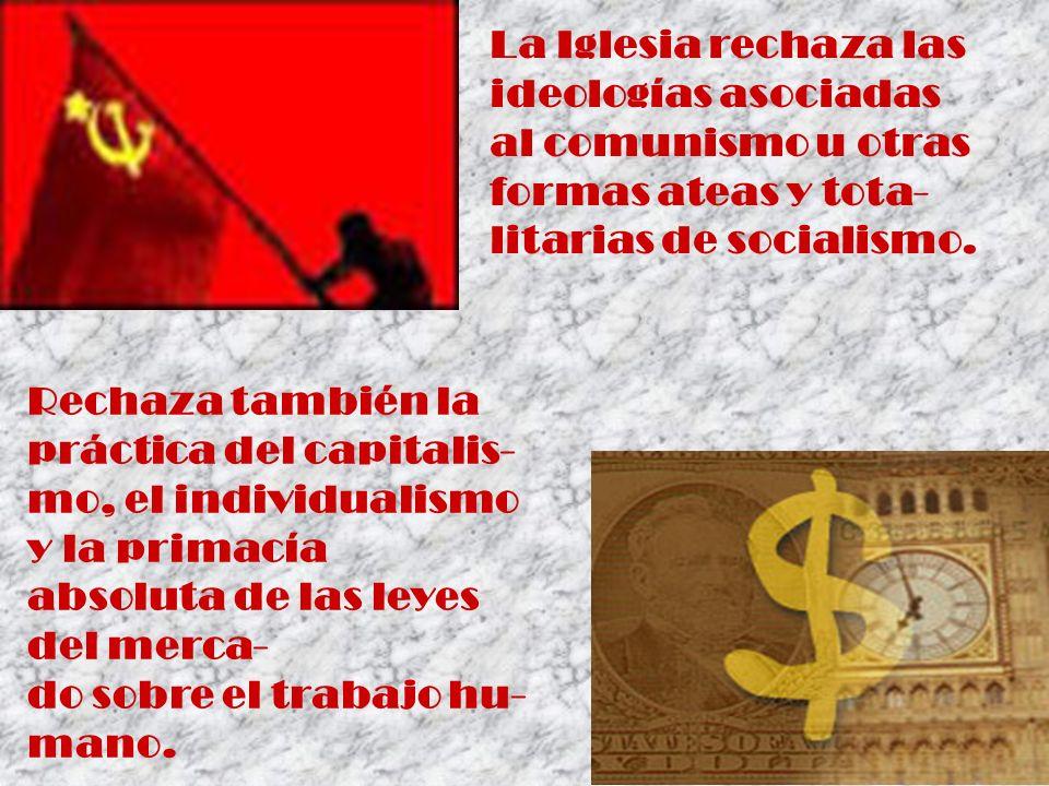 La Iglesia rechaza las ideologías asociadas al comunismo u otras formas ateas y tota- litarias de socialismo. Rechaza también la práctica del capitali