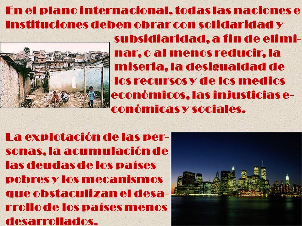 En el plano internacional, todas las naciones e Instituciones deben obrar con solidaridad y subsidiaridad, a fin de elimi- nar, o al menos reducir, la