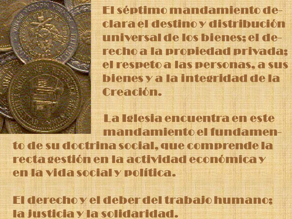 El séptimo mandamiento de- clara el destino y distribución universal de los bienes; el de- recho a la propiedad privada; el respeto a las personas, a
