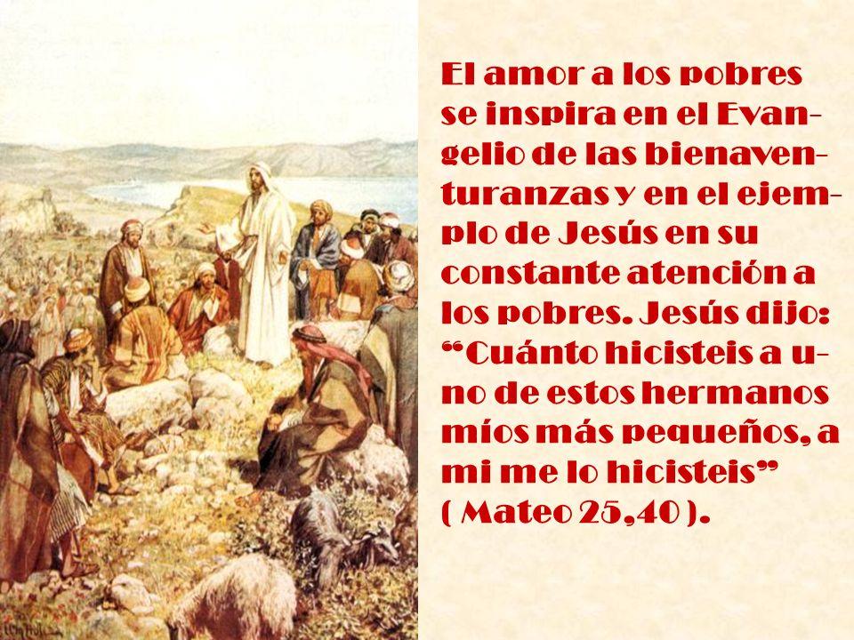 El amor a los pobres se inspira en el Evan- gelio de las bienaven- turanzas y en el ejem- plo de Jesús en su constante atención a los pobres. Jesús di