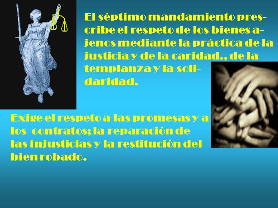 El séptimo mandamiento pres- cribe el respeto de los bienes a- jenos mediante la práctica de la justicia y de la caridad., de la templanza y la soli-