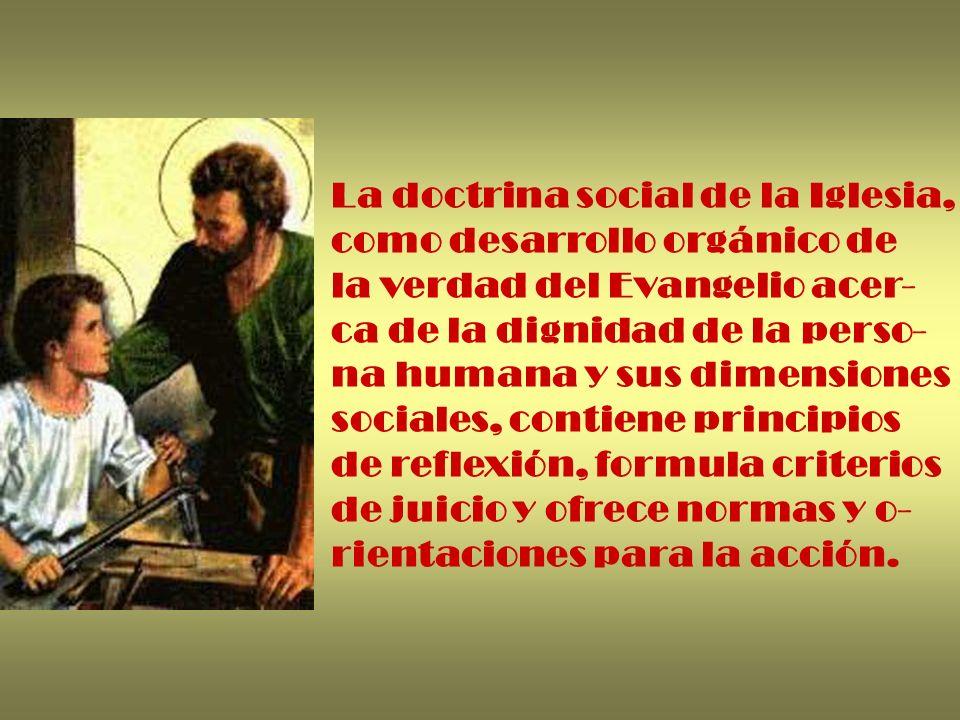 La doctrina social de la Iglesia, como desarrollo orgánico de la verdad del Evangelio acer- ca de la dignidad de la perso- na humana y sus dimensiones