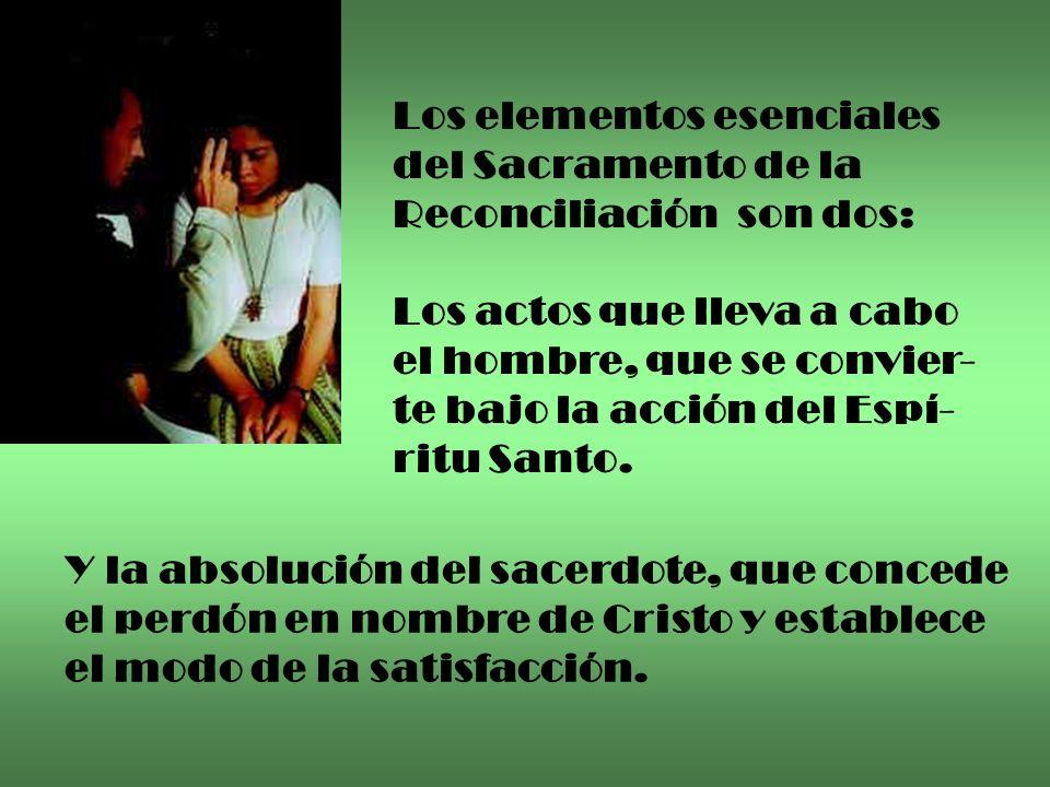 Los elementos esenciales del Sacramento de la Reconciliación son dos: Los actos que lleva a cabo el hombre, que se convier- te bajo la acción del Espí