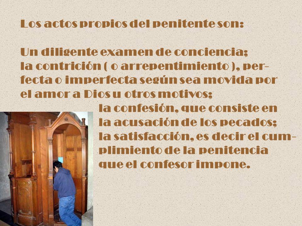 Los actos propios del penitente son: Un diligente examen de conciencia; la contrición ( o arrepentimiento ), per- fecta o imperfecta según sea movida