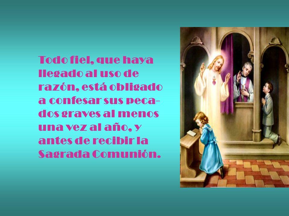 Todo fiel, que haya llegado al uso de razón, está obligado a confesar sus peca- dos graves al menos una vez al año, y antes de recibir la Sagrada Comu