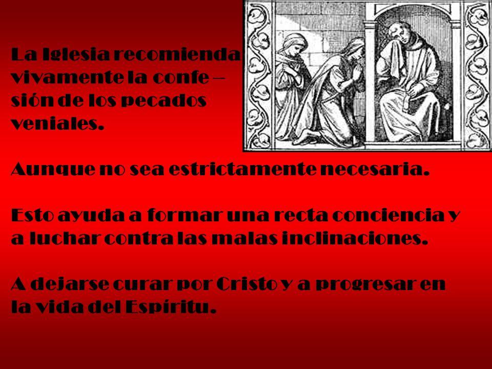 La Iglesia recomienda vivamente la confe – sión de los pecados veniales. Aunque no sea estrictamente necesaria. Esto ayuda a formar una recta concienc