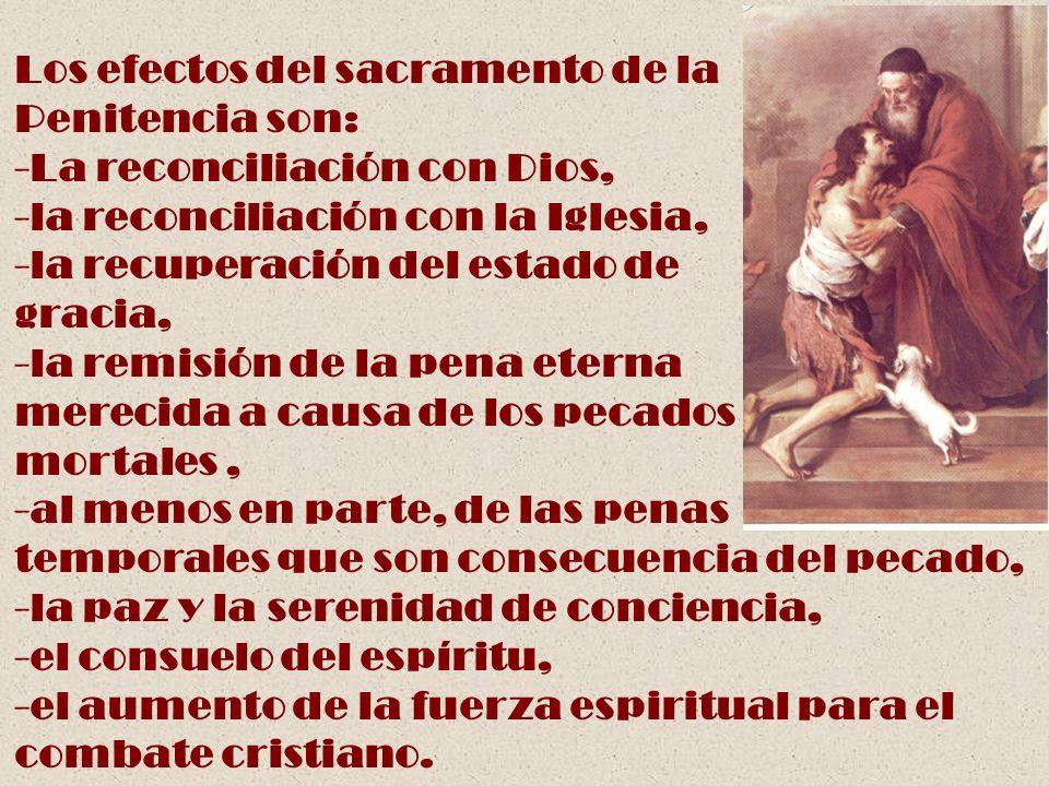 Los efectos del sacramento de la Penitencia son: -La reconciliación con Dios, -la reconciliación con la Iglesia, -la recuperación del estado de gracia