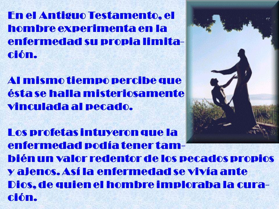 En el Antiguo Testamento, el hombre experimenta en la enfermedad su propia limita- ción. Al mismo tiempo percibe que ésta se halla misteriosamente vin