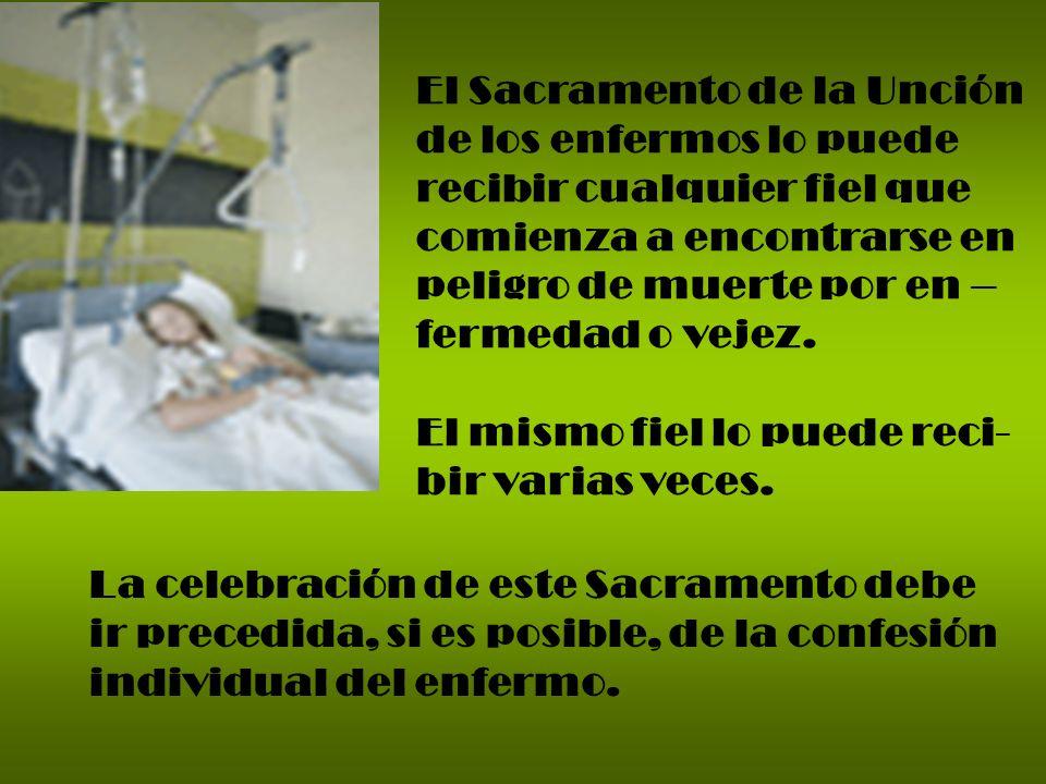 El Sacramento de la Unción de los enfermos lo puede recibir cualquier fiel que comienza a encontrarse en peligro de muerte por en – fermedad o vejez.
