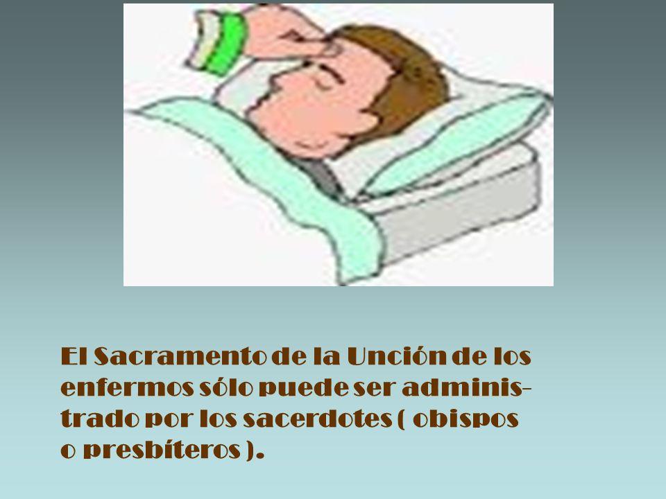 El Sacramento de la Unción de los enfermos sólo puede ser adminis- trado por los sacerdotes ( obispos o presbíteros ).